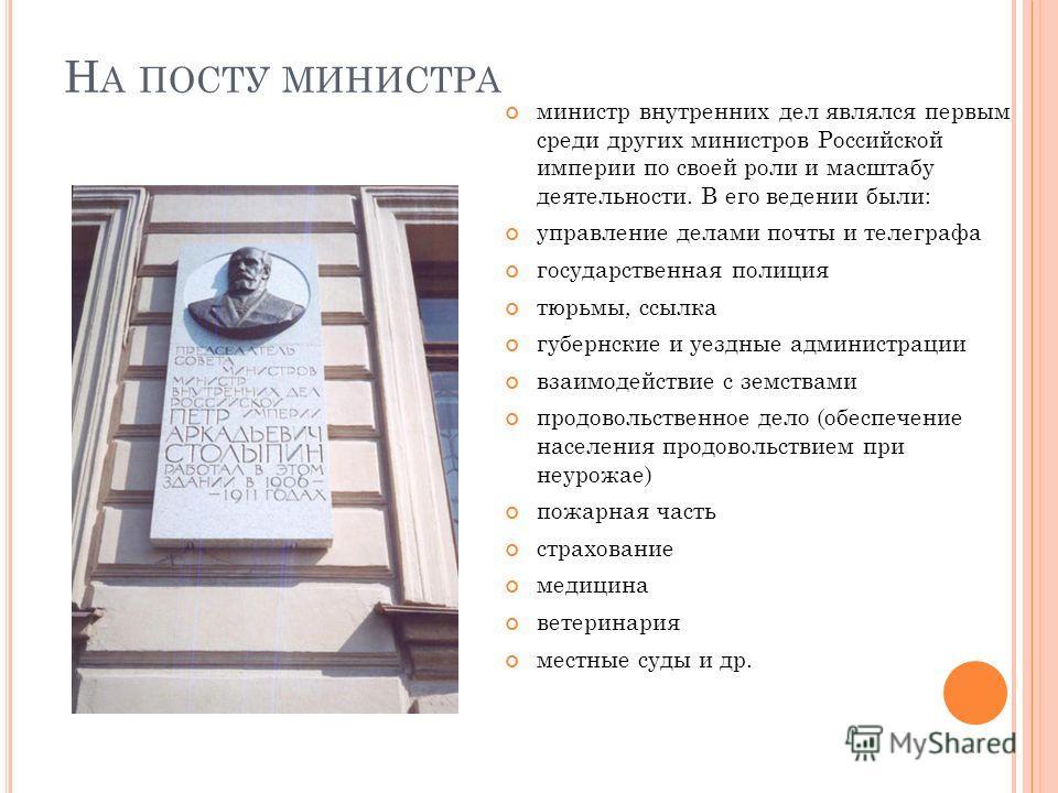 Н А ПОСТУ МИНИСТРА министр внутренних дел являлся первым среди других министров Российской империи по своей роли и масштабу деятельности. В его ведении были: управление делами почты и телеграфа государственная полиция тюрьмы, ссылка губернские и уезд