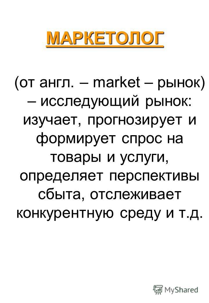 МАРКЕТОЛОГ (от англ. – market – рынок) – исследующий рынок: изучает, прогнозирует и формирует спрос на товары и услуги, определяет перспективы сбыта, отслеживает конкурентную среду и т.д.