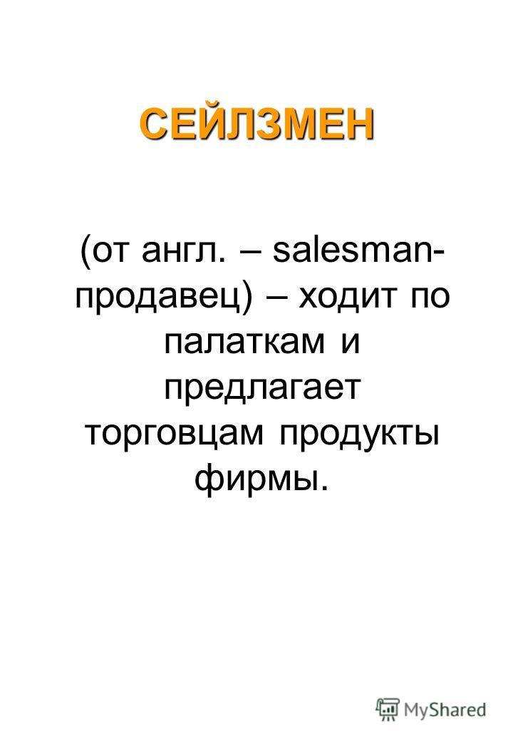 СЕЙЛЗМЕН (от англ. – salesman- продавец) – ходит по палаткам и предлагает торговцам продукты фирмы.