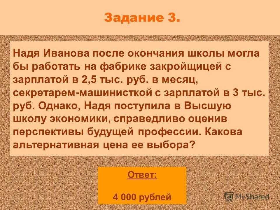 Задание 3. Надя Иванова после окончания школы могла бы работать на фабрике закройщицей с зарплатой в 2,5 тыс. руб. в месяц, секретарем-машинисткой с зарплатой в 3 тыс. руб. Однако, Надя поступила в Высшую школу экономики, справедливо оценив перспекти