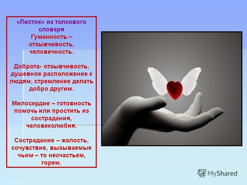 «Листок» из толкового словаря Гуманность – отзывчивость, человечность. Доброта- отзывчивость, душевное расположение к людям, стремление делать добро другим. Милосердие – готовность помочь или простить из сострадания, человеколюбия. Сострадание – жало