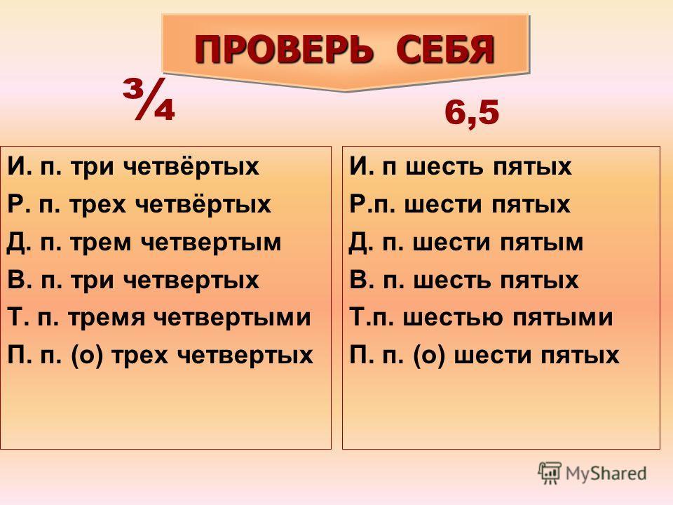 И. п. три четвёртых Р. п. трех четвёртых Д. п. трем четвертым В. п. три четвертых Т. п. тремя четвертыми П. п. (о) трех четвертых И. п шесть пятых Р.п. шести пятых Д. п. шести пятым В. п. шесть пятых Т.п. шестью пятыми П. п. (о) шести пятых ¾ 6,5 ПРО