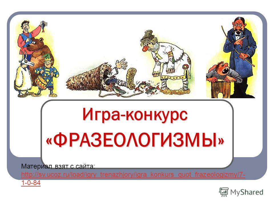 Игра-конкурс «ФРАЗЕОЛОГИЗМЫ» Материал взят с сайта: http://sv.ucoz.ru/load/igry_trenazhjory/igra_konkurs_quot_frazeologizmy/7- 1-0-84 http://sv.ucoz.ru/load/igry_trenazhjory/igra_konkurs_quot_frazeologizmy/7- 1-0-84