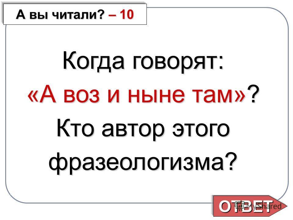 ОТВЕТ А вы читали? – 10 Когда говорят: «А воз и ныне там»? Кто автор этого фразеологизма?