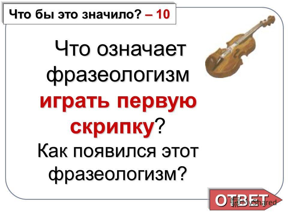 ОТВЕТ Что бы это значило? – 10 Что означает фразеологизм играть первую скрипку играть первую скрипку? Как появился этот фразеологизм?