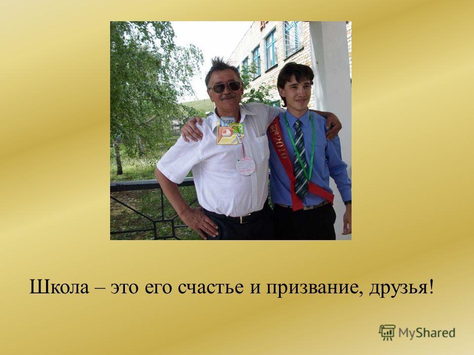 Школа – это его счастье и призвание, друзья!