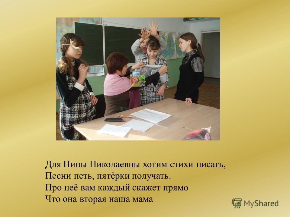 Для Нины Николаевны хотим стихи писать, Песни петь, пятёрки получать. Про неё вам каждый скажет прямо Что она вторая наша мама