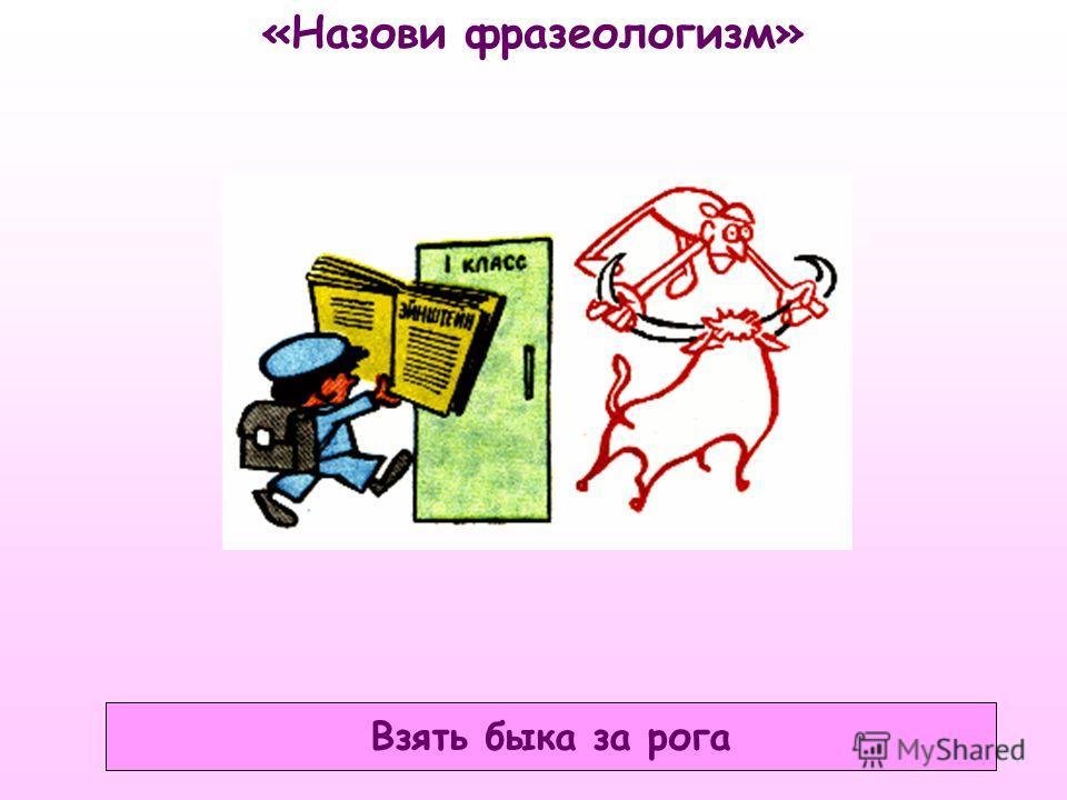 «Назови фразеологизм» Взять быка за рога