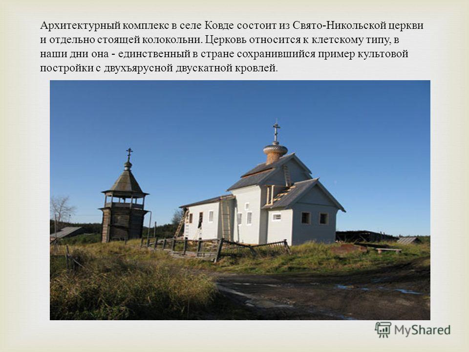 Архитектурный комплекс в селе Ковде состоит из Свято - Никольской церкви и отдельно стоящей колокольни. Церковь относится к клетскому типу, в наши дни она - единственный в стране сохранившийся пример культовой постройки с двухъярусной двускатной кров