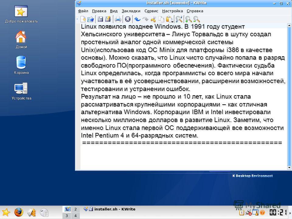 Linux появился позднее Windows. В 1991 году студент Хельсинского университета – Линус Торвальдс в шутку создал простенький аналог одной коммерческой системы Unix(использовав код ОС Minix для платформы i386 в качестве основы). Можно сказать, что Linux