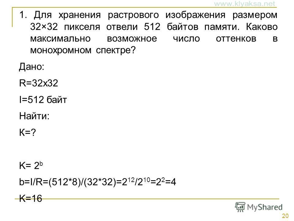 20 1. Для хранения растрового изображения размером 32×32 пикселя отвели 512 байтов памяти. Каково максимально возможное число оттенков в монохромном спектре? Дано: R=32х32 I=512 байт Найти: К=? K= 2 b b=I/R=(512*8)/(32*32)=2 12 /2 10 =2 2 =4 K=16