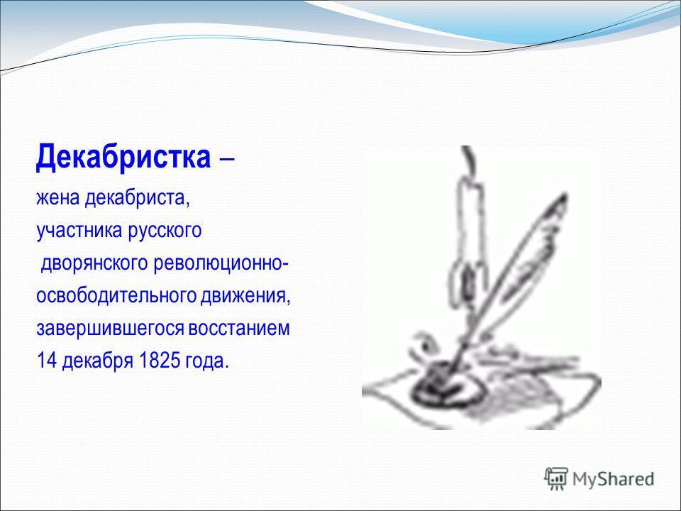 Декабристка – жена декабриста, участника русского дворянского революционно- освободительного движения, завершившегося восстанием 14 декабря 1825 года.