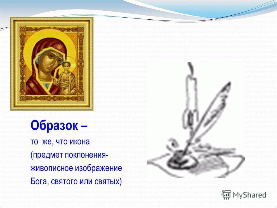Образок – то же, что икона (предмет поклонения- живописное изображение Бога, святого или святых)