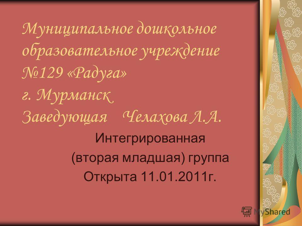 Муниципальное дошкольное образовательное учреждение 129 «Радуга» г. Мурманск Заведующая Челахова Л.А. Интегрированная (вторая младшая) группа Открыта 11.01.2011г.
