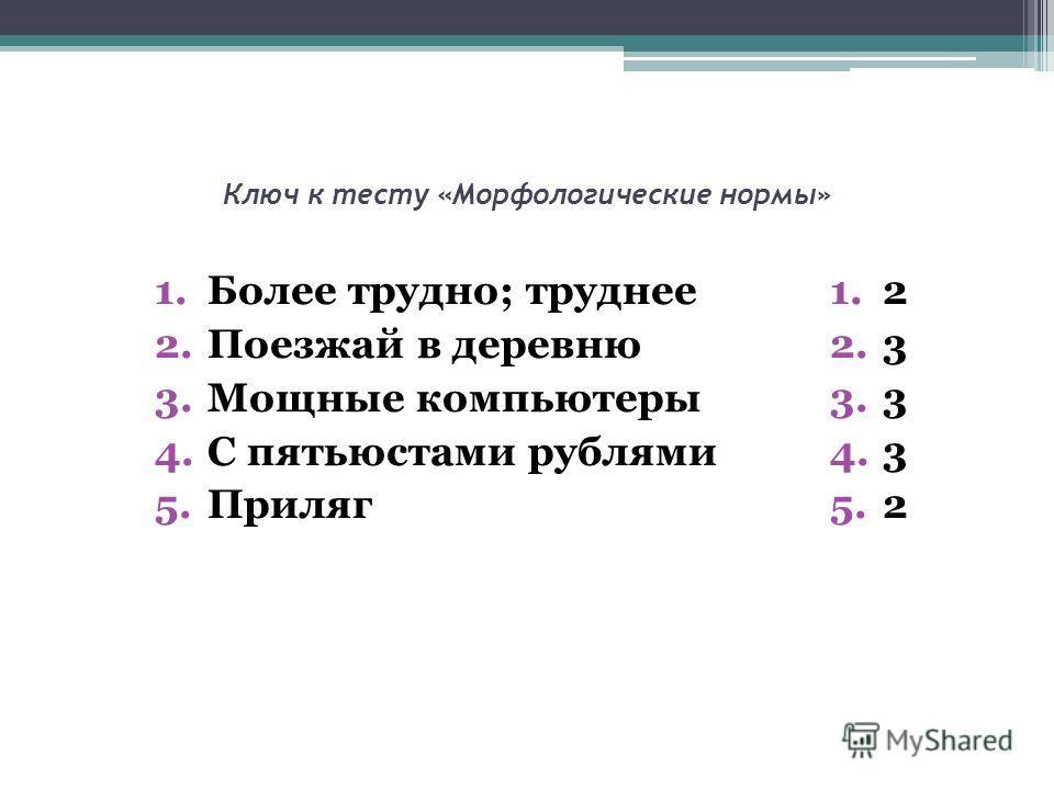 Ключ к тесту «Морфологические нормы» 1.Более трудно; труднее 2.Поезжай в деревню 3.Мощные компьютеры 4.С пятьюстами рублями 5.Приляг 1.2 2.3 3.3 4.3 5.2