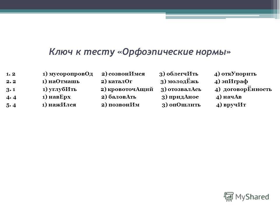 Ключ к тесту «Орфоэпические нормы» 1. 2 1) мусоропровОд 2) созвонИмся 3) облегчИть 4) откУпорить 2. 2 1) наОтмашь 2) каталОг 3) молодЁжь 4) эпИграф 3. 1 1) углубИть 2) кровоточАщий 3) отозвалАсь 4) договорЁнность 4. 4 1) навЕрх 2) баловАть 3) придАно
