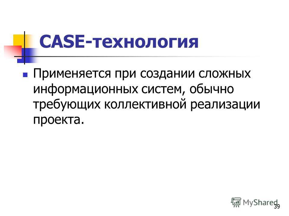 39 CASE-технология Применяется при создании сложных информационных систем, обычно требующих коллективной реализации проекта.