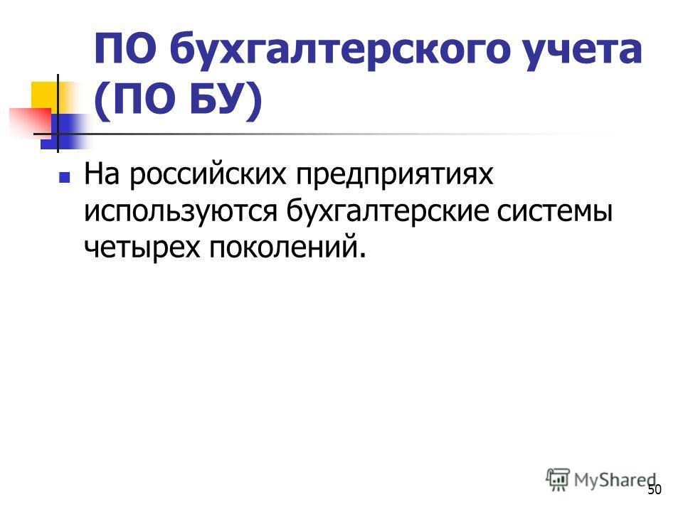 50 ПО бухгалтерского учета (ПО БУ) На российских предприятиях используются бухгалтерские системы четырех поколений.