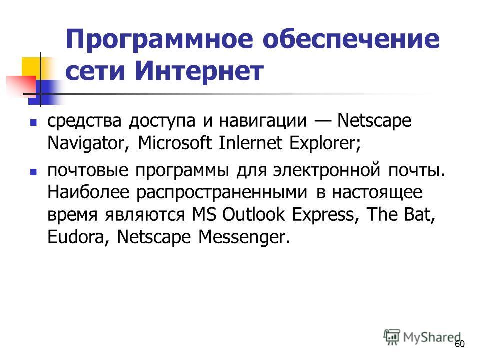 60 Программное обеспечение сети Интернет средства доступа и навигации Netscape Navigator, Microsoft Inlernet Explorer; почтовые программы для электронной почты. Наиболее распространенными в настоящее время являются MS Outlook Express, The Bat, Eudora
