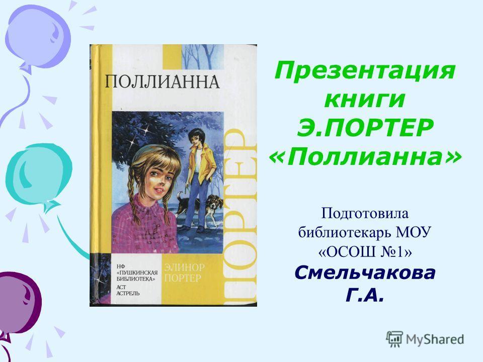 Презентация книги Э.ПОРТЕР «Поллианна» Подготовила библиотекарь МОУ «ОСОШ 1» Смельчакова Г.А.