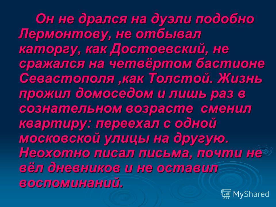 Он не дрался на дуэли подобно Лермонтову, не отбывал каторгу, как Достоевский, не сражался на четвёртом бастионе Севастополя,как Толстой. Жизнь прожил домоседом и лишь раз в сознательном возрасте сменил квартиру: переехал с одной московской улицы на