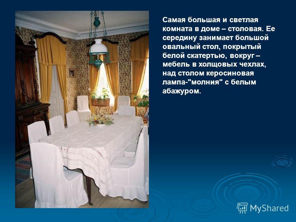Самая большая и светлая комната в доме – столовая. Ее середину занимает большой овальный стол, покрытый белой скатертью, вокруг – мебель в холщовых чехлах, над столом керосиновая лампа-молния с белым абажуром.