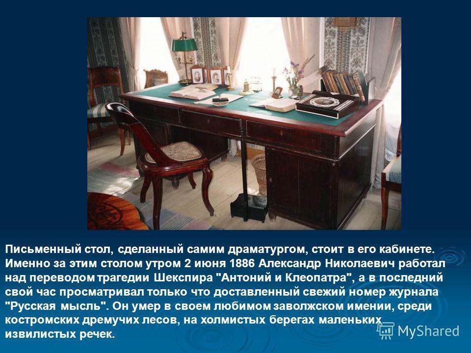 Письменный стол, сделанный самим драматургом, стоит в его кабинете. Именно за этим столом утром 2 июня 1886 Александр Николаевич работал над переводом трагедии Шекспира