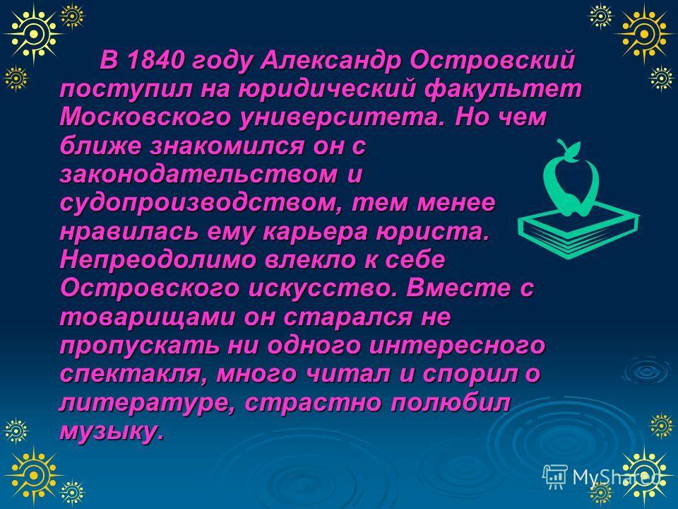 В 1840 году Александр Островский поступил на юридический факультет Московского университета. Но чем ближе знакомился он с законодательством и судопроизводством, тем менее нравилась ему карьера юриста. Непреодолимо влекло к себе Островского искусство.
