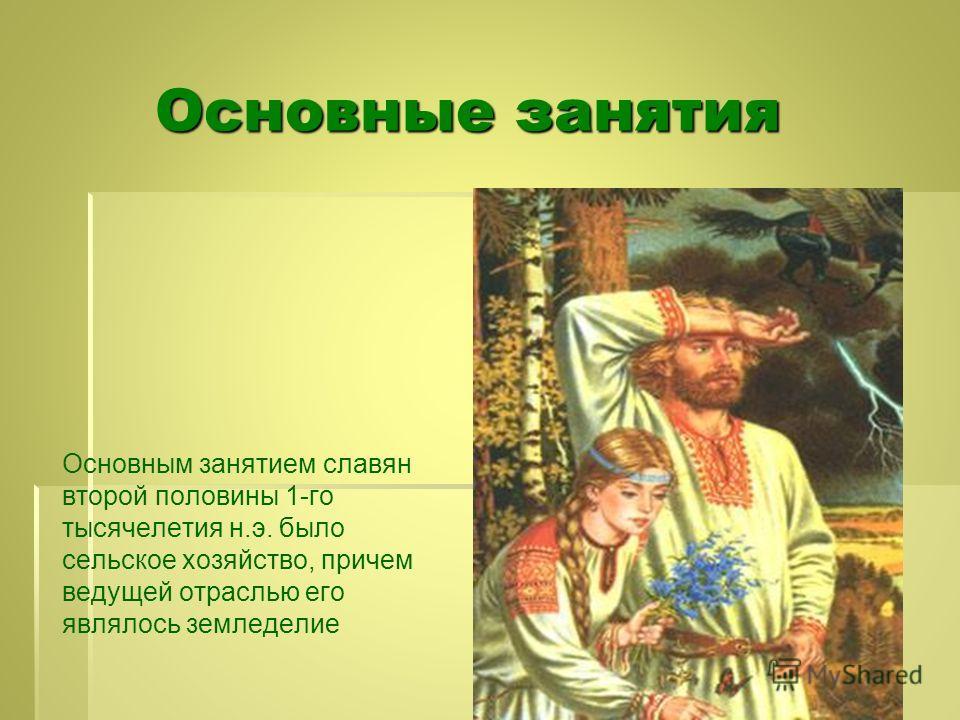 Основные занятия Основные занятия Основным занятием славян второй половины 1-го тысячелетия н.э. было сельское хозяйство, причем ведущей отраслью его являлось земледелие