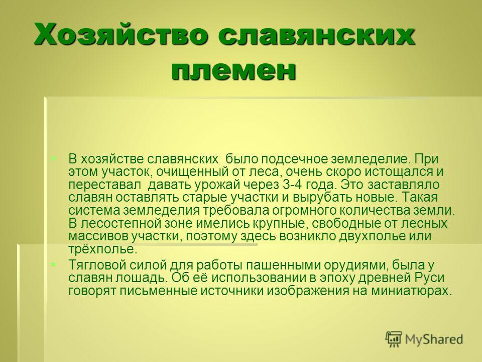 Хозяйство славянских племен В хозяйстве славянских было подсечное земледелие. При этом участок, очищенный от леса, очень скоро истощался и переставал давать урожай через 3-4 года. Это заставляло славян оставлять старые участки и вырубать новые. Такая