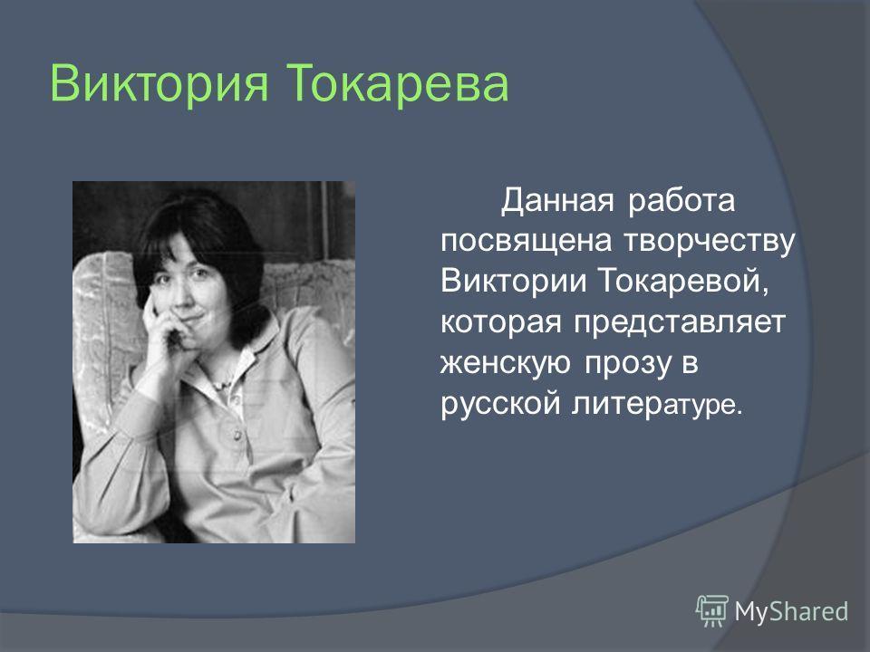 Виктория Токарева Данная работа посвящена творчеству Виктории Токаревой, которая представляет женскую прозу в русской литер атуре.
