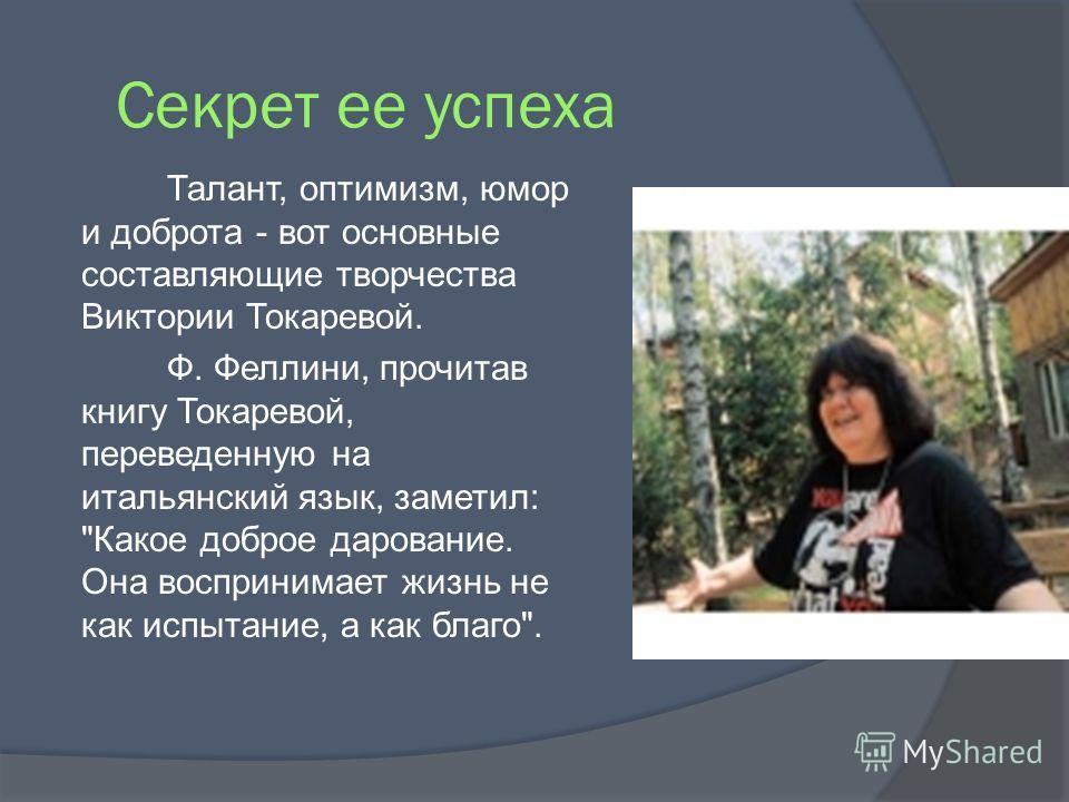 Секрет ее успеха Талант, оптимизм, юмор и доброта - вот основные составляющие творчества Виктории Токаревой. Ф. Феллини, прочитав книгу Токаревой, переведенную на итальянский язык, заметил: