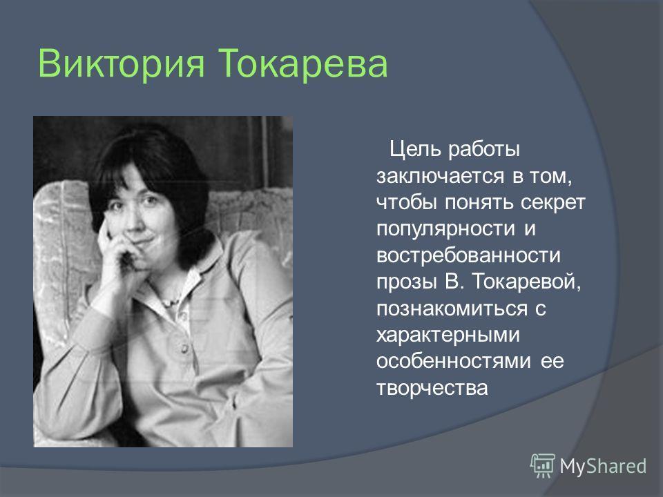 Виктория Токарева Цель работы заключается в том, чтобы понять секрет популярности и востребованности прозы В. Токаревой, познакомиться с характерными особенностями ее творчества
