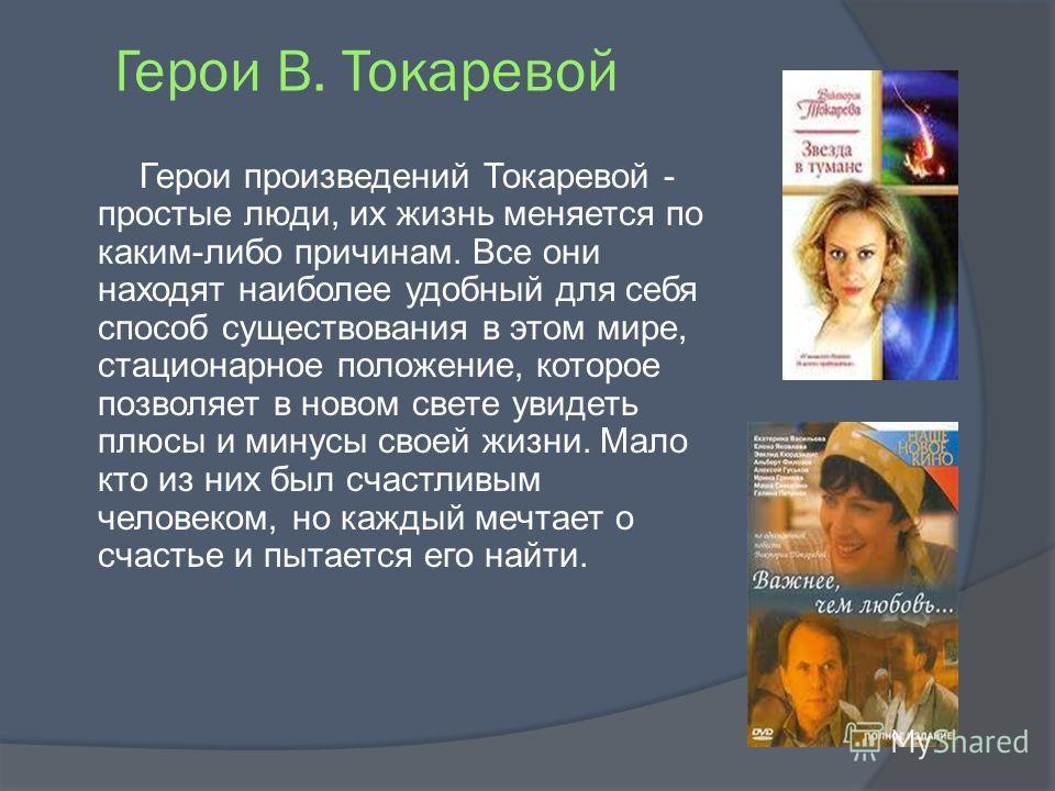Герои В. Токаревой Герои произведений Токаревой - простые люди, их жизнь меняется по каким-либо причинам. Все они находят наиболее удобный для себя способ существования в этом мире, стационарное положение, которое позволяет в новом свете увидеть плюс