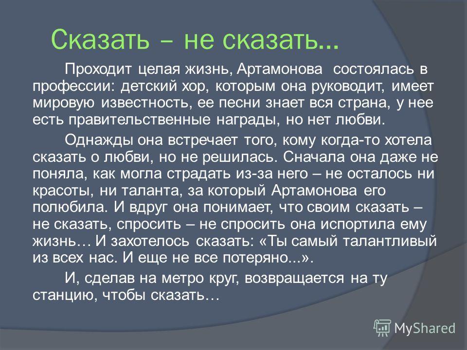 Сказать – не сказать… Проходит целая жизнь, Артамонова состоялась в профессии: детский хор, которым она руководит, имеет мировую известность, ее песни знает вся страна, у нее есть правительственные награды, но нет любви. Однажды она встречает того, к