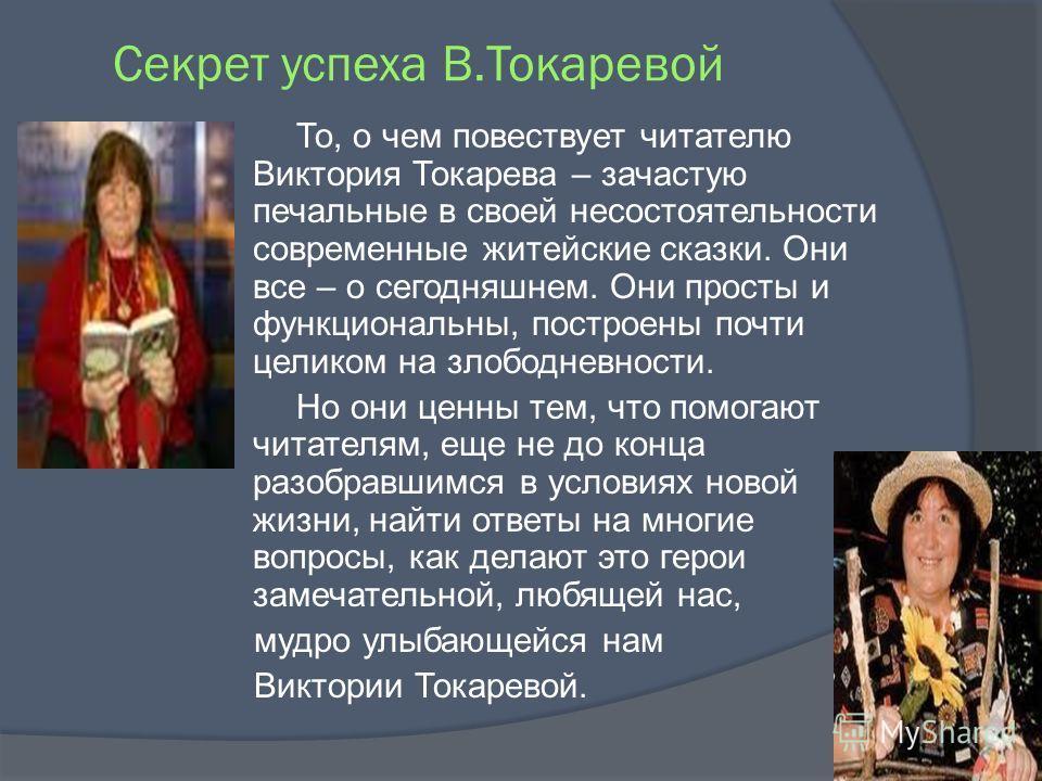 Секрет успеха В.Токаревой То, о чем повествует читателю Виктория Токарева – зачастую печальные в своей несостоятельности современные житейские сказки. Они все – о сегодняшнем. Они просты и функциональны, построены почти целиком на злободневности. Но