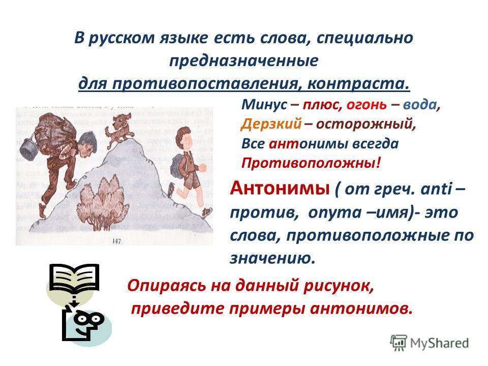 Минус – плюс, огонь – вода, Дерзкий – осторожный, Все антонимы всегда Противоположны! Антонимы ( от греч. аnti – против, onyma –имя)- это слова, противоположные по значению. Опираясь на данный рисунок, приведите примеры антонимов. В русском языке ест