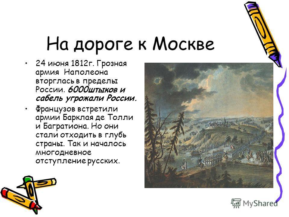 На дороге к Москве 24 июня 1812г. Грозная армия Наполеона вторглась в пределы России. 6000штыков и сабель угрожали России. Французов встретили армии Барклая де Толли и Багратиона. Но они стали отходить в глубь страны. Так и началось многодневное отст