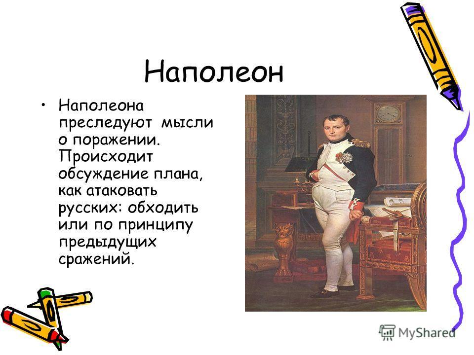 Наполеон Наполеона преследуют мысли о поражении. Происходит обсуждение плана, как атаковать русских: обходить или по принципу предыдущих сражений.