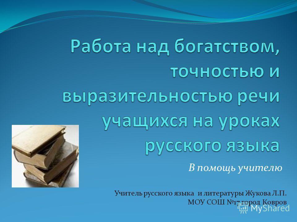 В помощь учителю Учитель русского языка и литературы Жукова Л.П. МОУ СОШ 17 город Ковров
