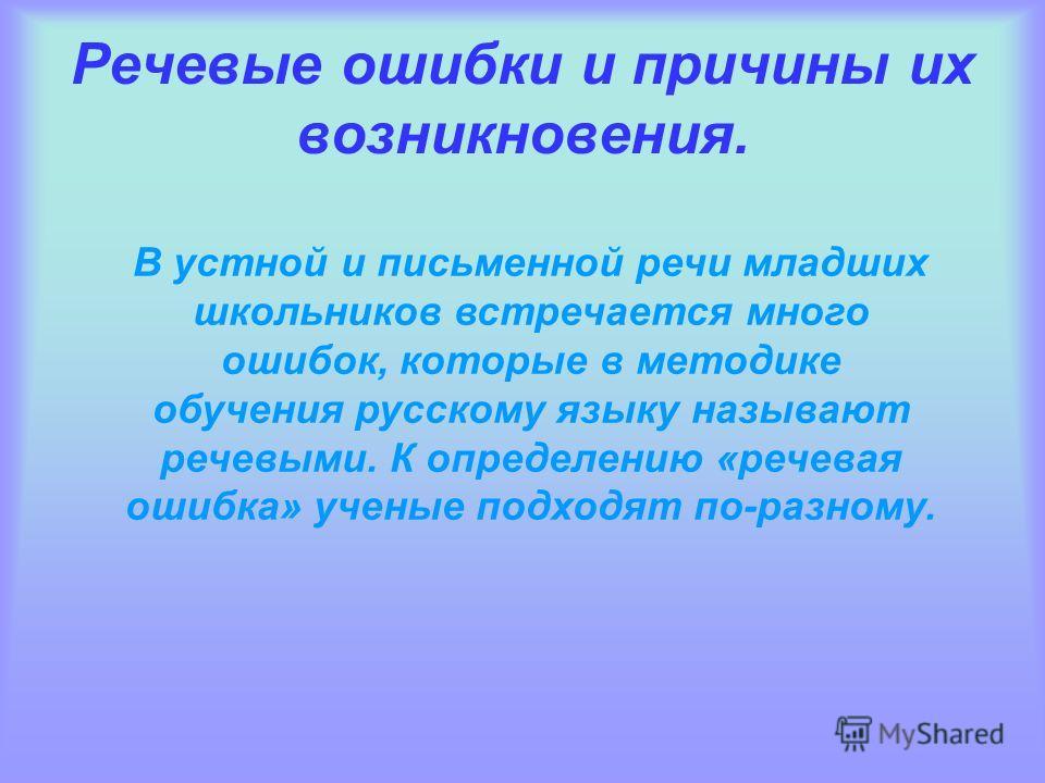 Речевые ошибки и причины их возникновения. В устной и письменной речи младших школьников встречается много ошибок, которые в методике обучения русскому языку называют речевыми. К определению «речевая ошибка» ученые подходят по-разному.