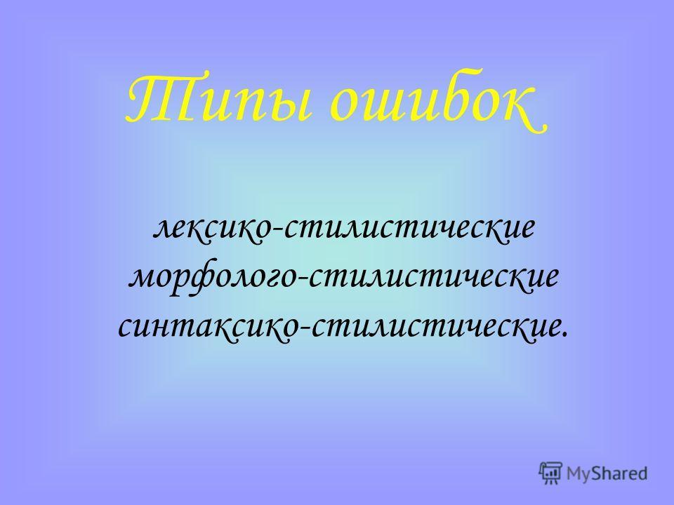 Типы ошибок лексико-стилистические морфолого-стилистические синтаксико-стилистические.
