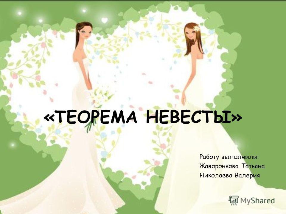 «ТЕОРЕМА НЕВЕСТЫ» Работу выполнили: Жаворонкова Татьяна Николаева Валерия