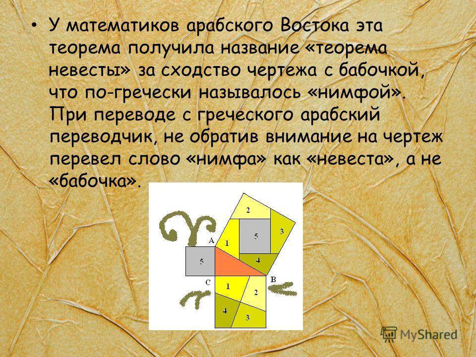 У математиков арабского Востока эта теорема получила название «теорема невесты» за сходство чертежа с бабочкой, что по-гречески называлось «нимфой». При переводе с греческого арабский переводчик, не обратив внимание на чертеж перевел слово «нимфа» ка