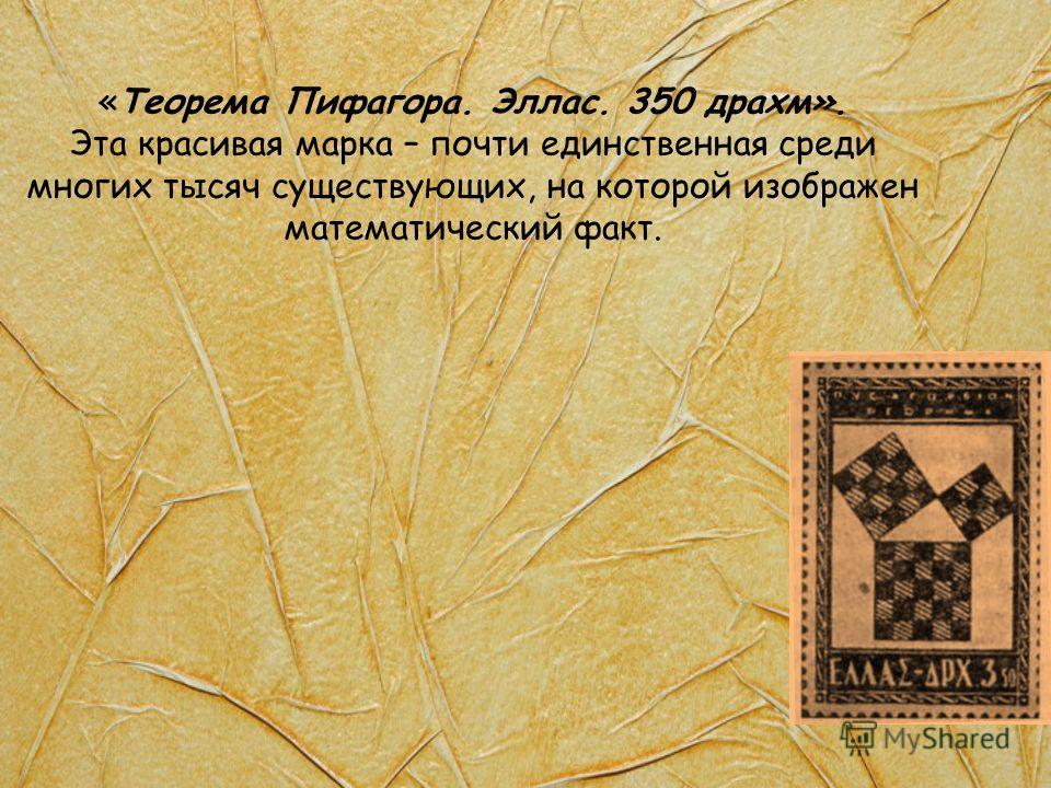 «Теорема Пифагора. Эллас. 350 драхм». Эта красивая марка – почти единственная среди многих тысяч существующих, на которой изображен математический факт.