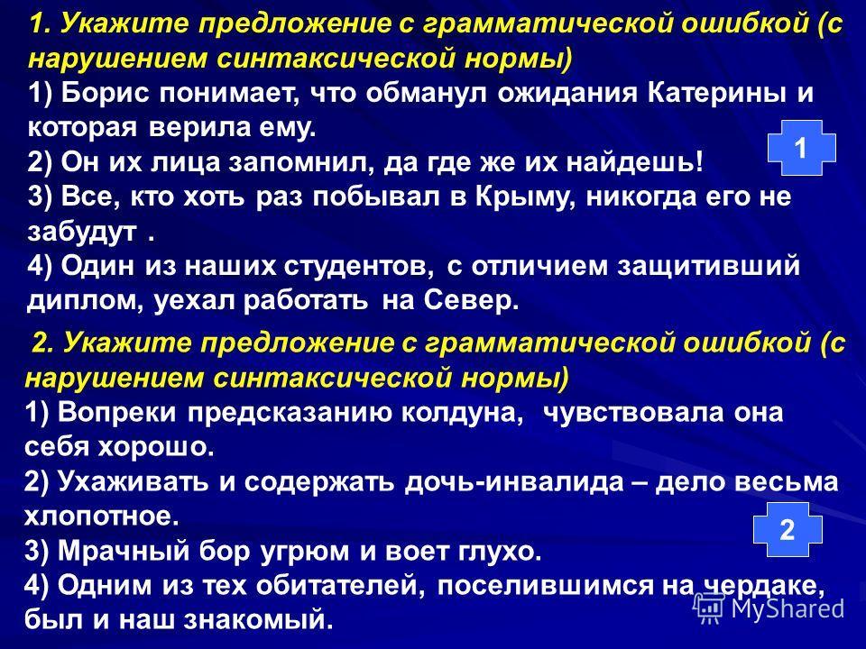 1. Укажите предложение с грамматической ошибкой (с нарушением синтаксической нормы) 1) Борис понимает, что обманул ожидания Катерины и которая верила ему. 2) Он их лица запомнил, да где же их найдешь! 3) Все, кто хоть раз побывал в Крыму, никогда его