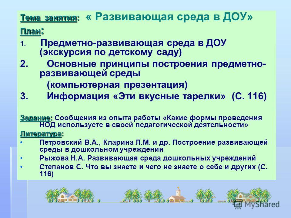 Тема занятия: Тема занятия: « Развивающая среда в ДОУ» План : 1. Предметно-развивающая среда в ДОУ (экскурсия по детскому саду) 2. Основные принципы построения предметно- развивающей среды (компьютерная презентация) 3. Информация «Эти вкусные тарелки