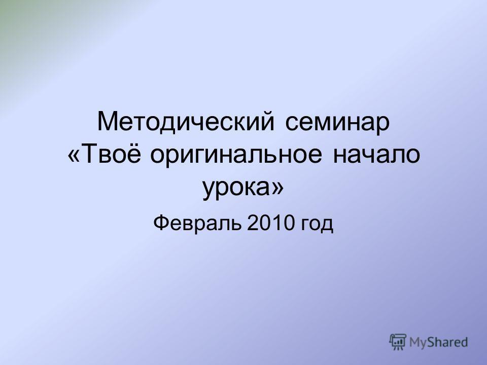 Методический семинар «Твоё оригинальное начало урока» Февраль 2010 год