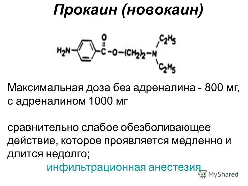 Прокаин (новокаин) Максимальная доза без адреналина - 800 мг, с адреналином 1000 мг сравнительно слабое обезболивающее действие, которое проявляется медленно и длится недолго; инфильтрационная анестезия