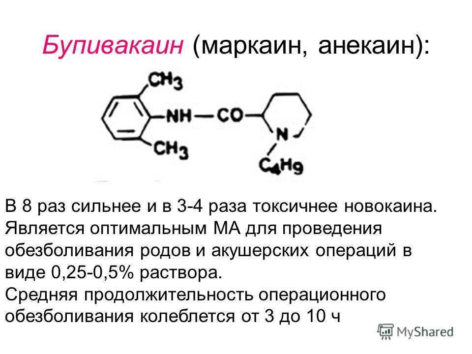 Бупивакаин (маркаин, анекаин): В 8 раз сильнее и в 3-4 раза токсичнее новокаина. Является оптимальным МА для проведения обезболивания родов и акушерских операций в виде 0,25-0,5% раствора. Средняя продолжительность операционного обезболивания колебле